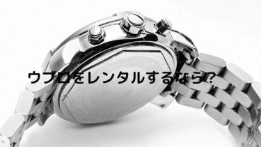 HUBLOT(ウブロ)の腕時計レンタルでおすすめのレンタルサービス4選