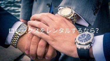 ROLEX(ロレックス)をレンタルできる高級腕時計レンタルサービスを紹介