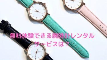 無料体験できる高級腕時計レンタルサービスを紹介【時計のサブスク】