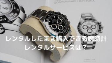 レンタルしたまま購入もできる腕時計レンタルサービスを紹介【時計のサブスク】